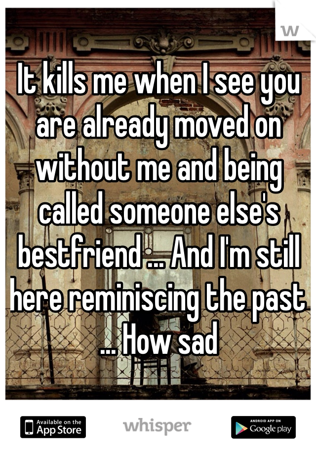 It kills me when I see you are already moved on without me and being called someone else's bestfriend ... And I'm still here reminiscing the past ... How sad