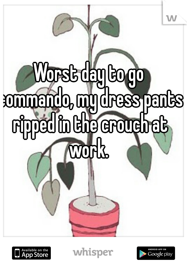 Worst day to go commando, my dress pants ripped in the crouch at work.