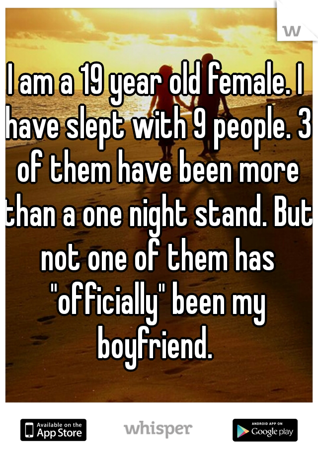 """I am a 19 year old female. I have slept with 9 people. 3 of them have been more than a one night stand. But not one of them has """"officially"""" been my boyfriend."""