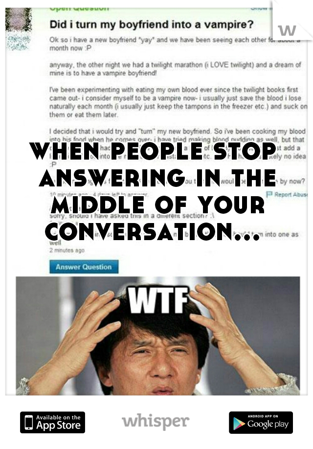 when people stop answering in the middle of your conversation...