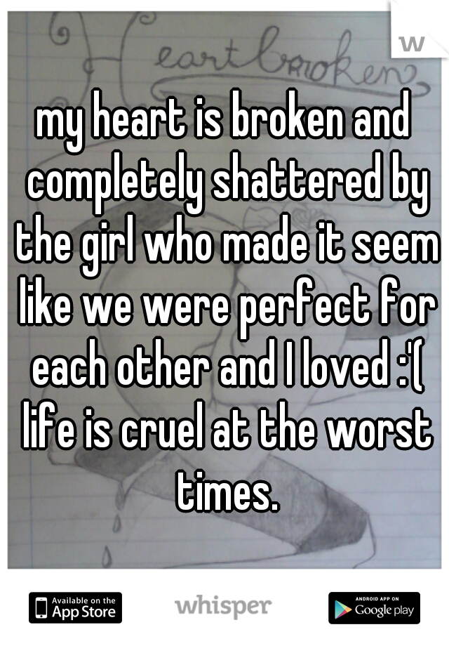 my heart is broken and completely shattered by the girl who made it seem like we were perfect for each other and I loved :'( life is cruel at the worst times.