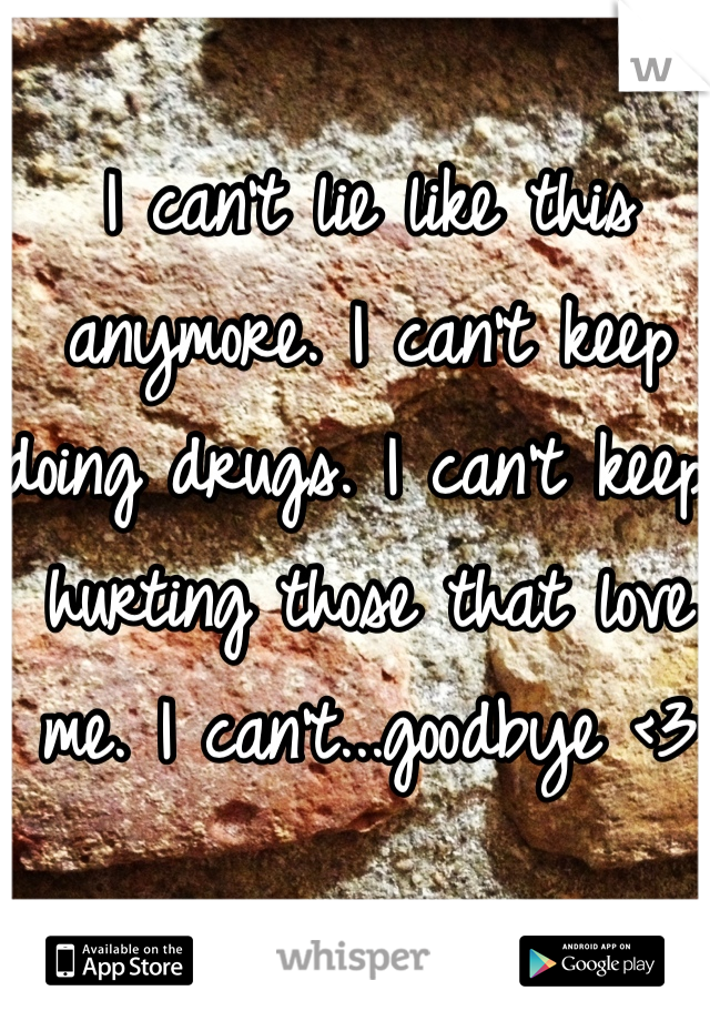 I can't lie like this anymore. I can't keep doing drugs. I can't keep hurting those that love me. I can't...goodbye <3