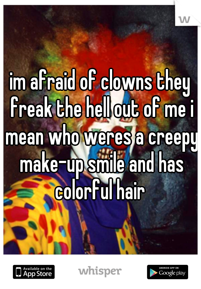 im afraid of clowns they freak the hell out of me i mean who weres a creepy make-up smile and has colorful hair