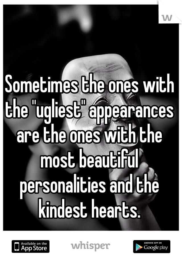 "Sometimes the ones with the ""ugliest"" appearances are the ones with the most beautiful personalities and the kindest hearts."