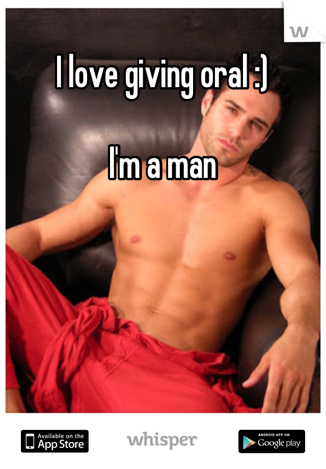 I love giving oral :)  I'm a man