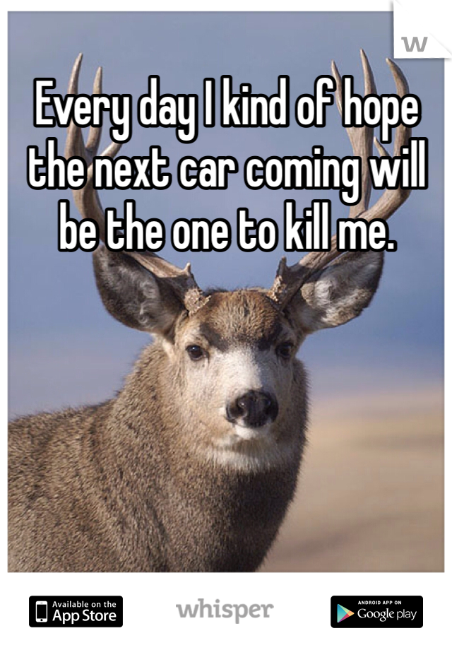 Every day I kind of hope the next car coming will be the one to kill me.
