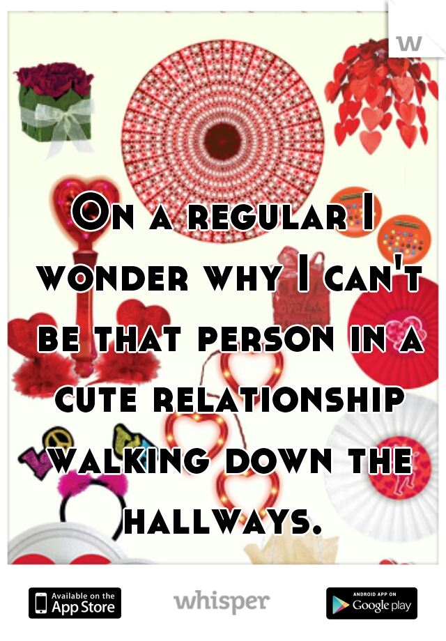 On a regular I wonder why I can't be that person in a cute relationship walking down the hallways.