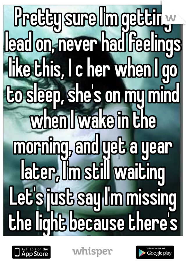 Pretty sure I'm getting lead on, never had feelings like this, I c her when I go to sleep, she's on my mind when I wake in the morning, and yet a year later, I'm still waiting Let's just say I'm missing the light because there's no hope