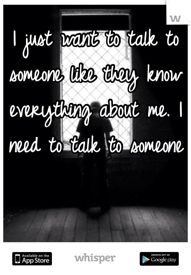 I just want to talk to someone like they know everything about me. I need to talk to someone