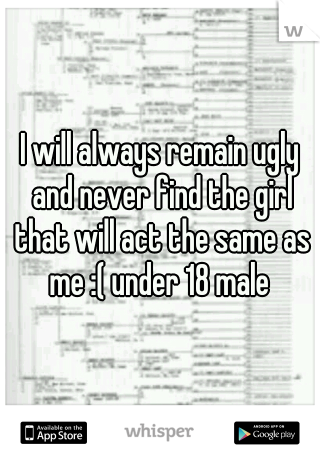 I will always remain ugly and never find the girl that will act the same as me :( under 18 male