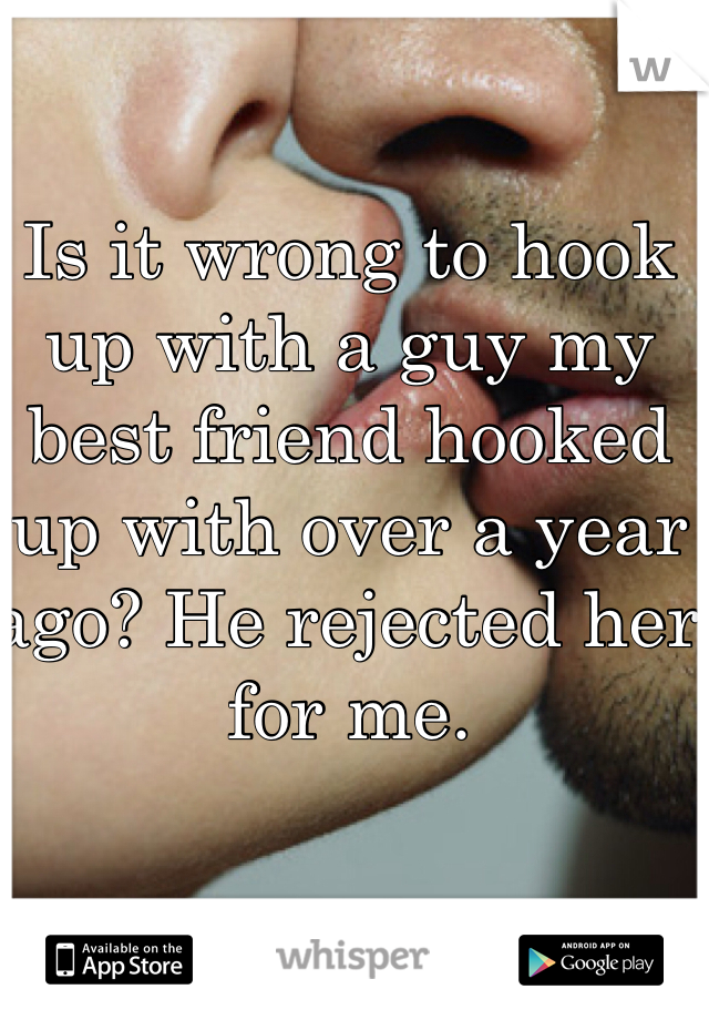 Is it wrong to hook up with a guy my best friend hooked up with over a year ago? He rejected her for me.