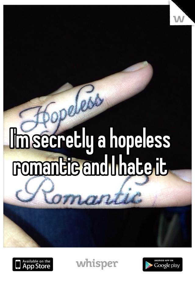 I'm secretly a hopeless romantic and I hate it