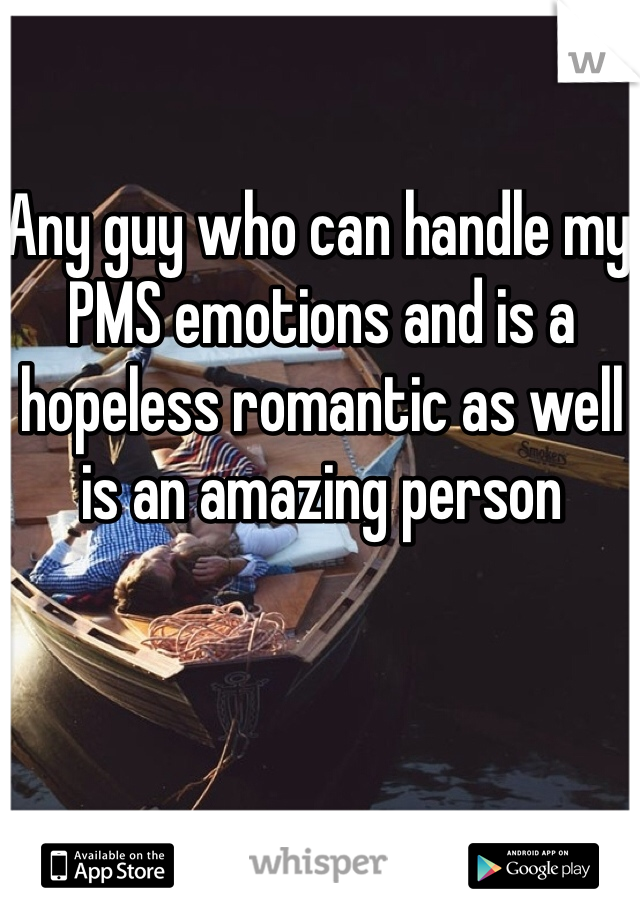 Any guy who can handle my PMS emotions and is a hopeless romantic as well is an amazing person