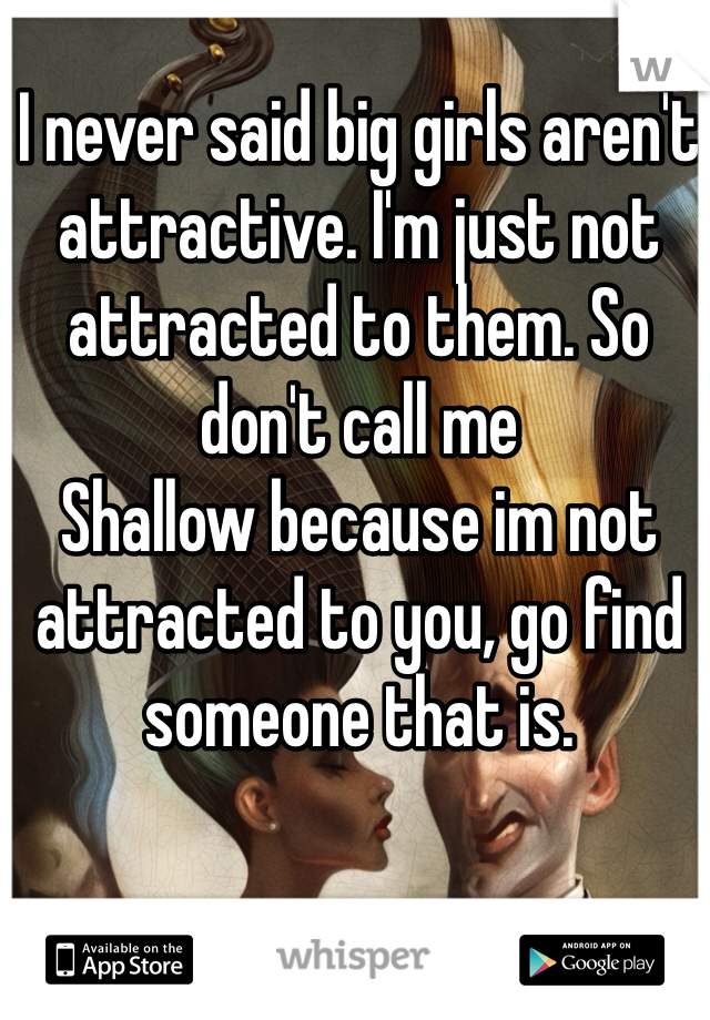 I never said big girls aren't attractive. I'm just not attracted to them. So don't call me Shallow because im not attracted to you, go find someone that is.