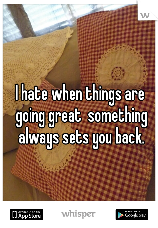 I hate when things are going great  something always sets you back.