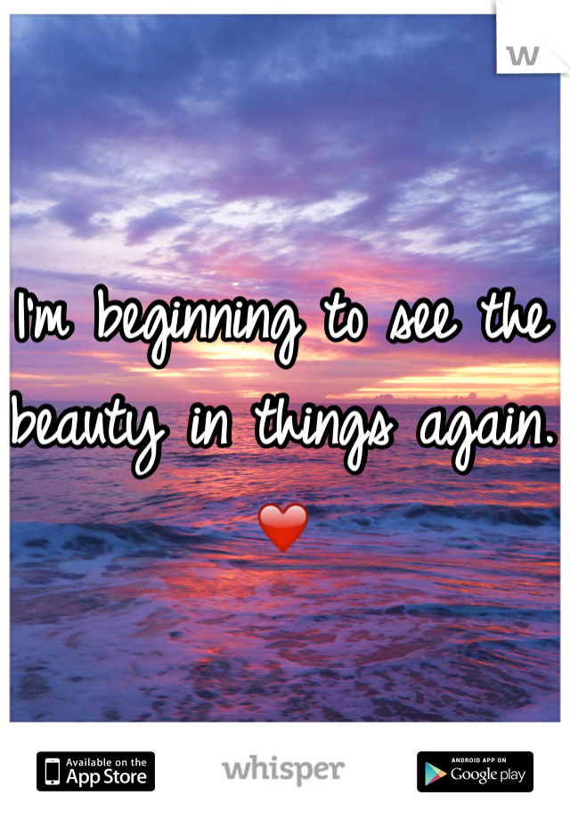 I'm beginning to see the beauty in things again. ❤️