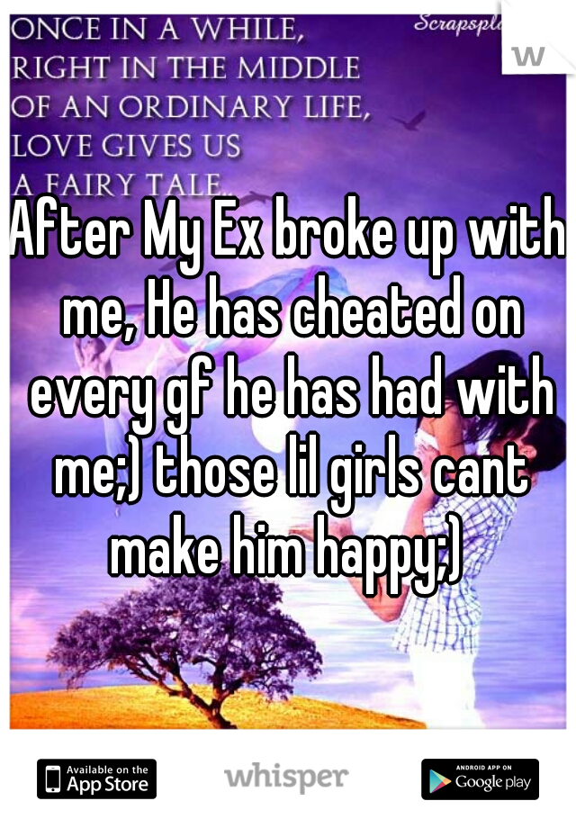 After My Ex broke up with me, He has cheated on every gf he has had with me;) those lil girls cant make him happy;)