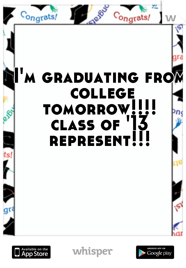 I'm graduating from  college tomorrow!!!!  class of '13 represent!!!