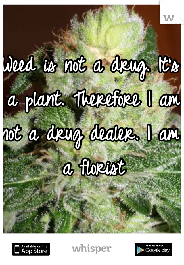 Weed is not a drug. It's a plant. Therefore I am not a drug dealer. I am a florist