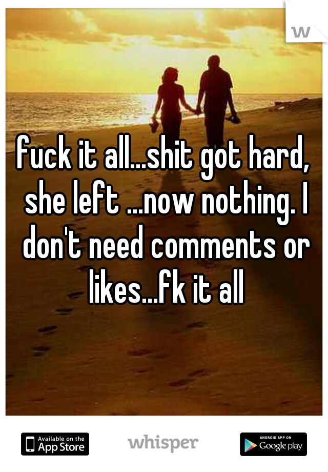fuck it all...shit got hard, she left ...now nothing. I don't need comments or likes...fk it all