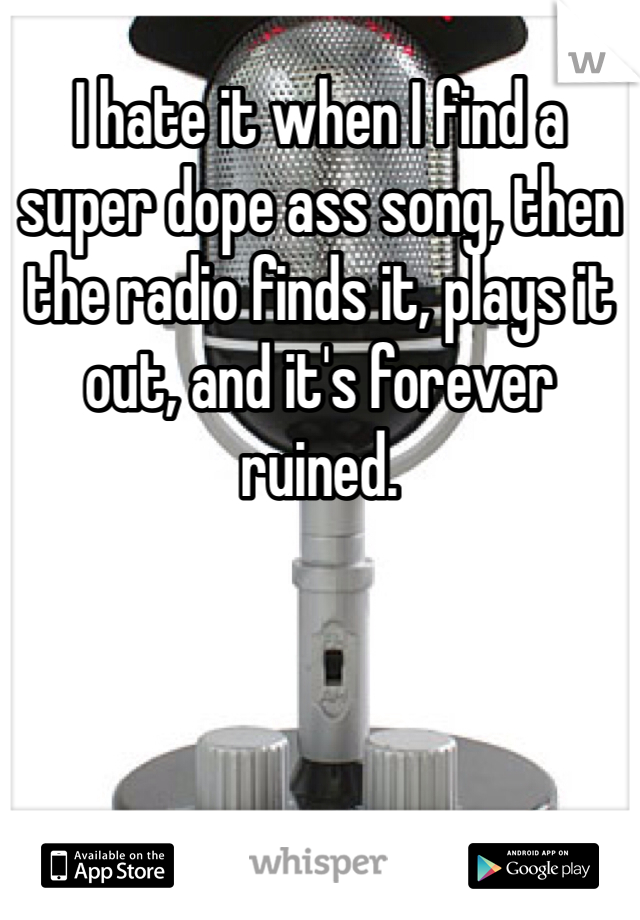 I hate it when I find a super dope ass song, then the radio finds it, plays it out, and it's forever ruined.
