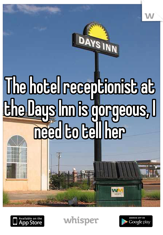 The hotel receptionist at the Days Inn is gorgeous, I need to tell her