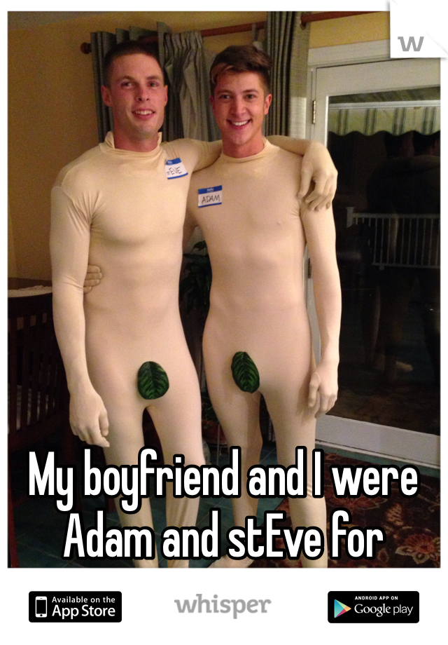 My boyfriend and I were Adam and stEve for Halloween.