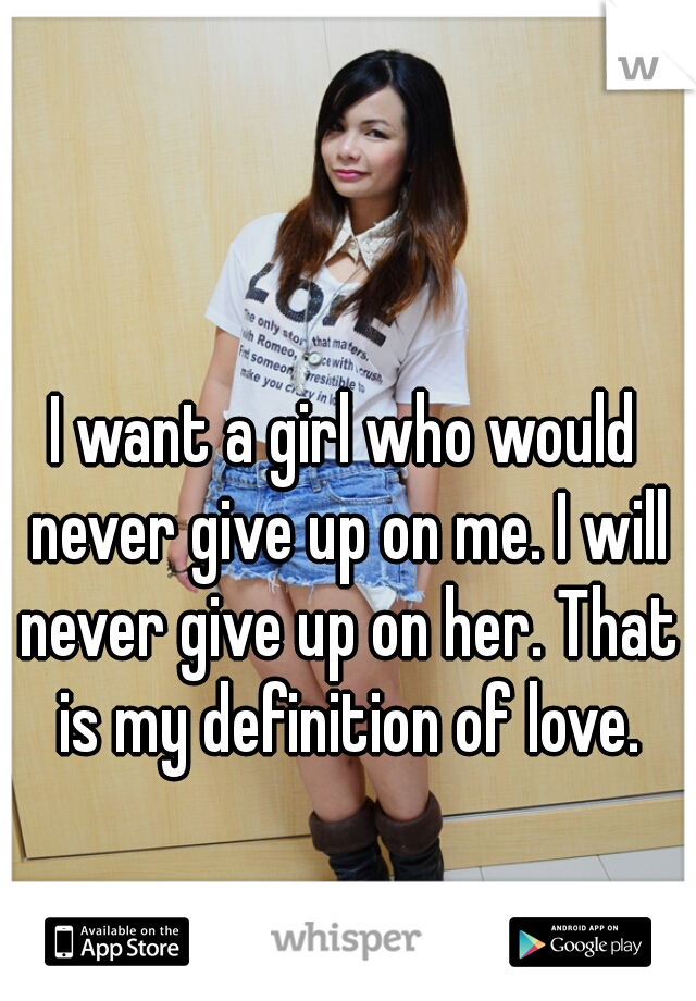 I want a girl who would never give up on me. I will never give up on her. That is my definition of love.