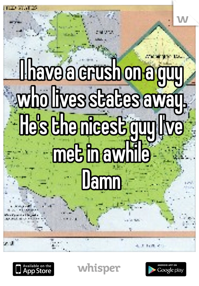 I have a crush on a guy who lives states away.  He's the nicest guy I've met in awhile Damn