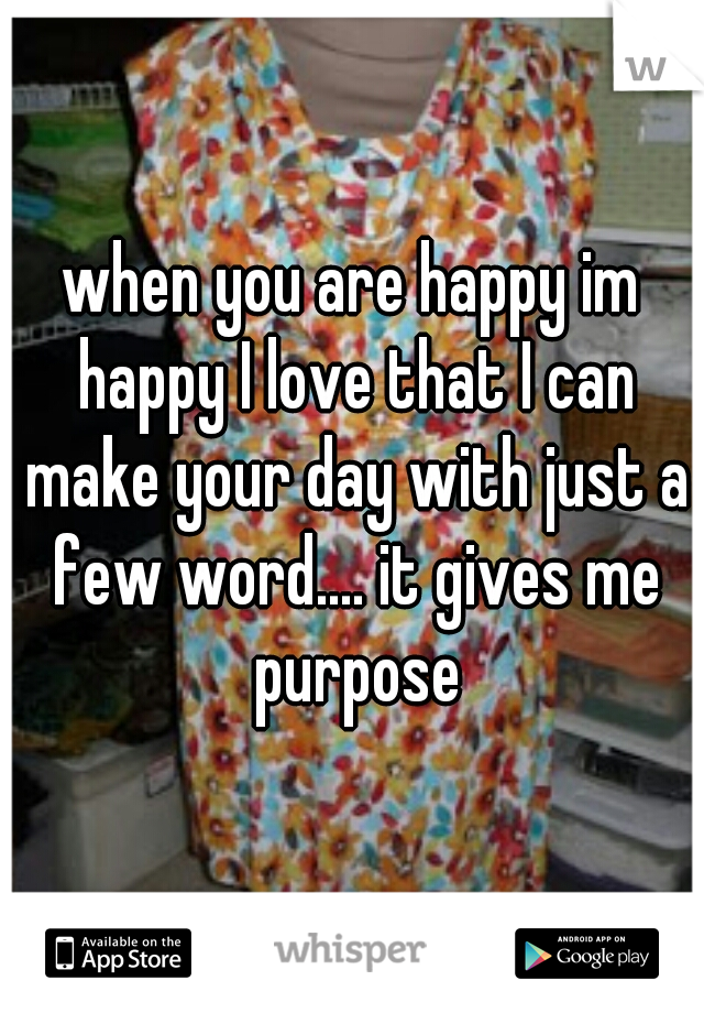 when you are happy im happy I love that I can make your day with just a few word.... it gives me purpose