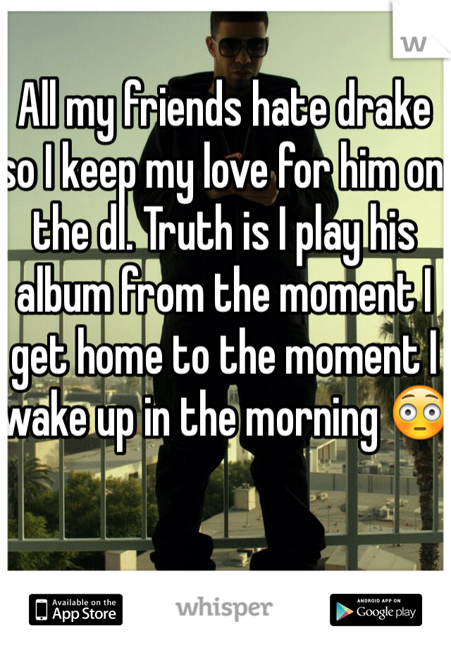 All my friends hate drake so I keep my love for him on the dl. Truth is I play his album from the moment I get home to the moment I wake up in the morning 😳