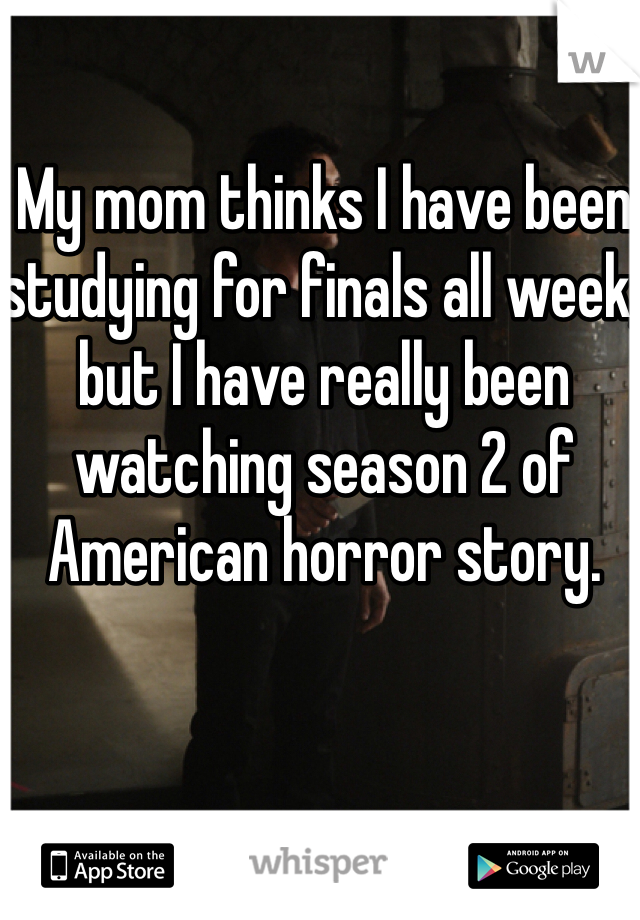 My mom thinks I have been studying for finals all week, but I have really been watching season 2 of American horror story.