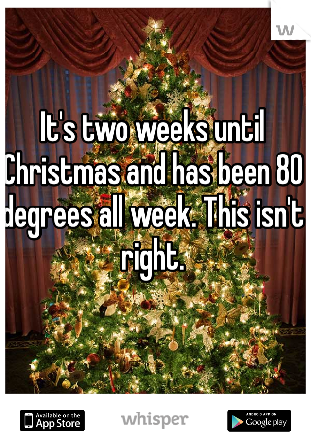 It's two weeks until Christmas and has been 80 degrees all week. This isn't right.