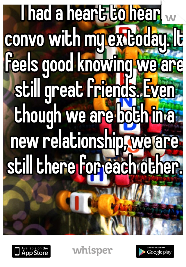 I had a heart to heart convo with my ex today. It feels good knowing we are still great friends. Even though we are both in a new relationship, we are still there for each other.