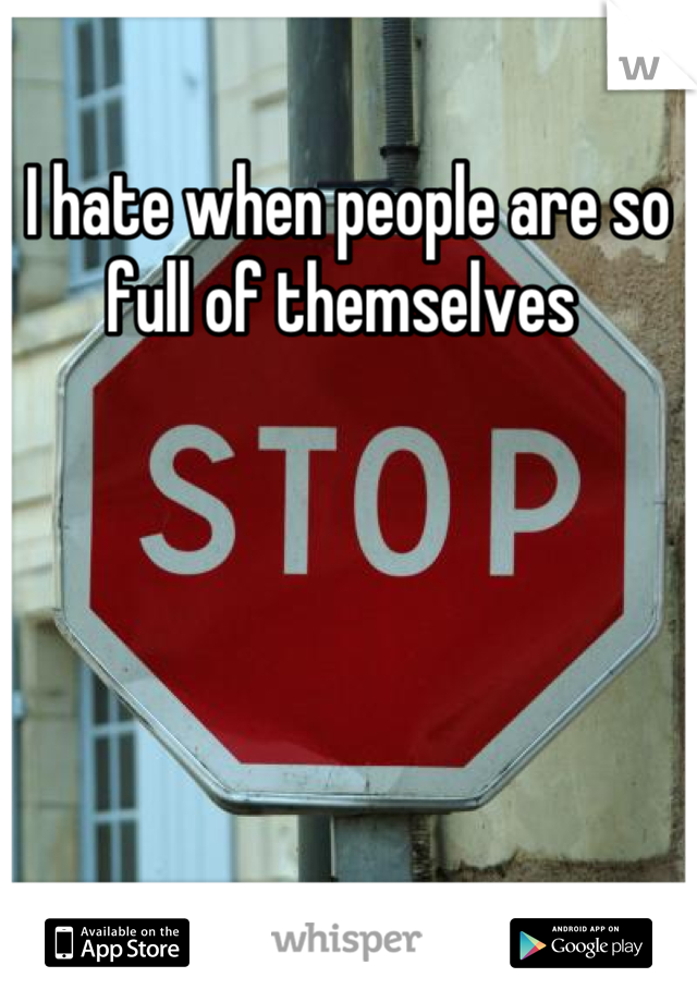 I hate when people are so full of themselves