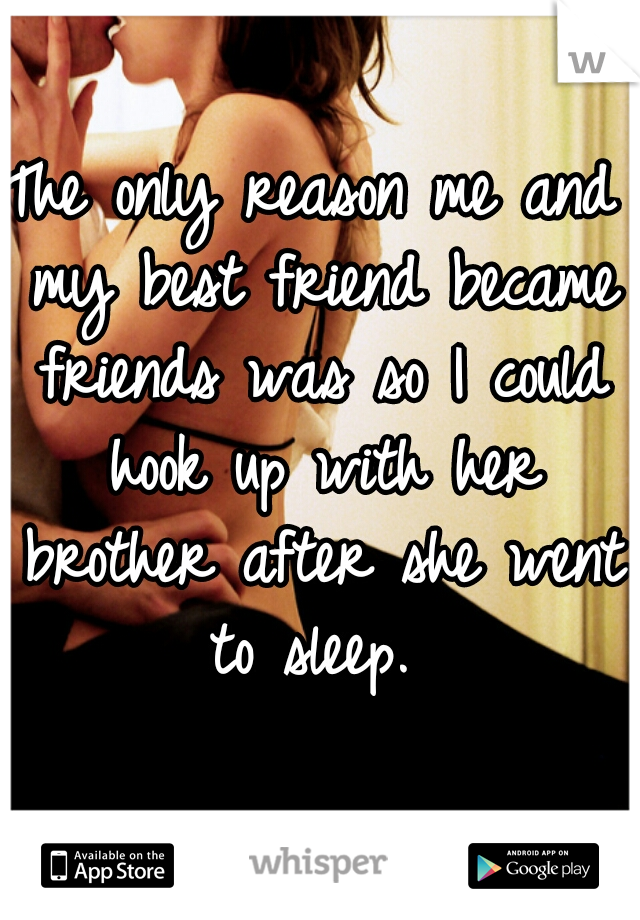 The only reason me and my best friend became friends was so I could hook up with her brother after she went to sleep.