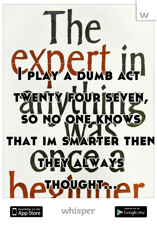 I play a dumb act twenty four seven, so no one knows that im smarter then they always thought...