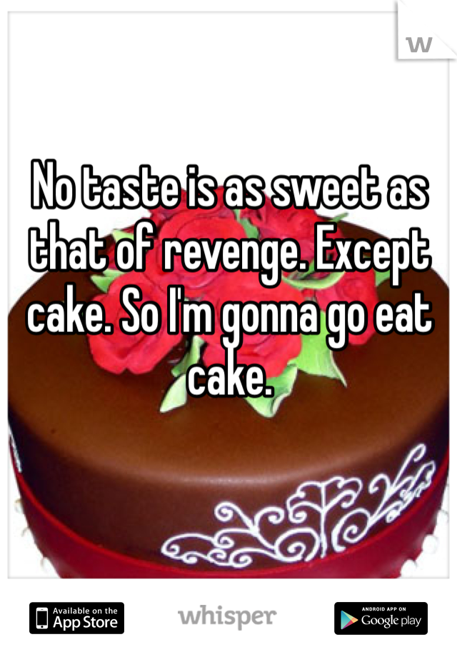 No taste is as sweet as that of revenge. Except cake. So I'm gonna go eat cake.