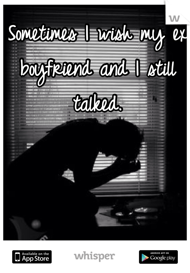 Sometimes I wish my ex boyfriend and I still talked.
