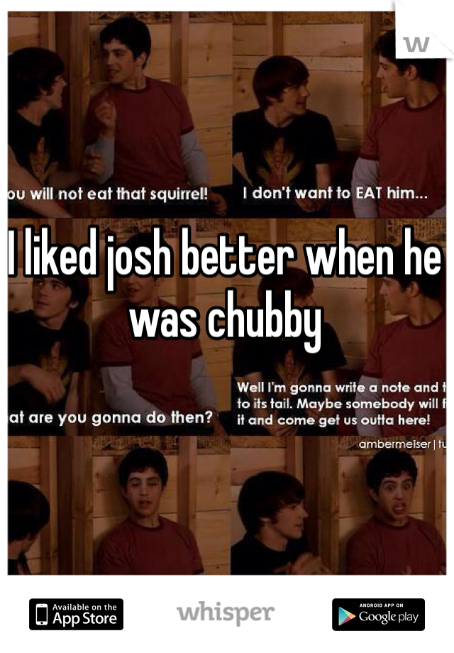 I liked josh better when he was chubby