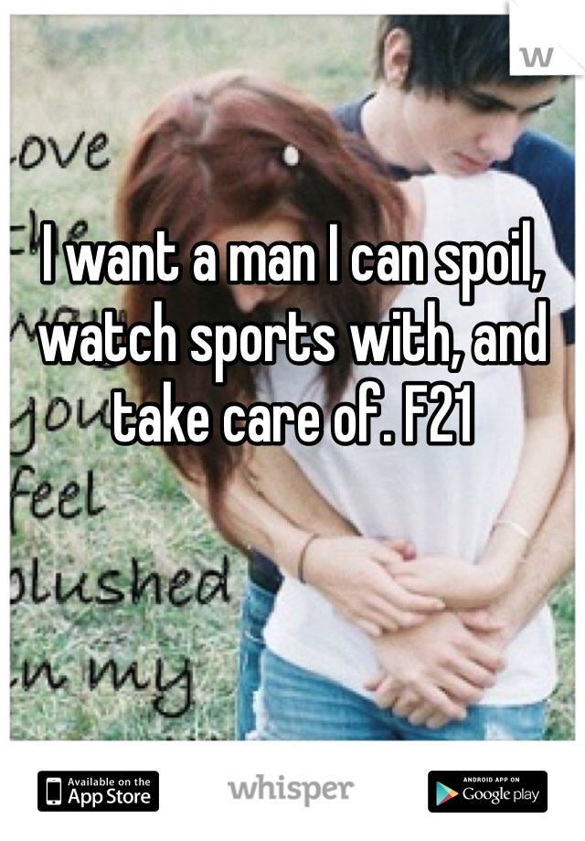 I want a man I can spoil, watch sports with, and take care of. F21