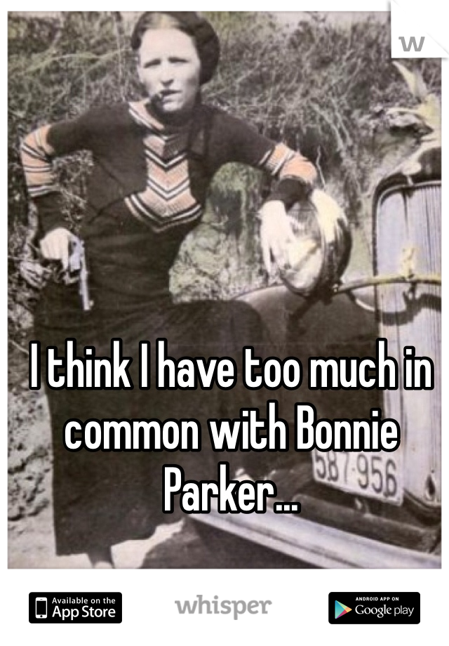 I think I have too much in common with Bonnie Parker...