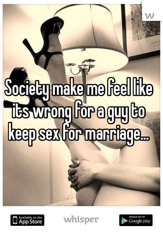 Society make me feel like its wrong for a guy to keep sex for marriage...