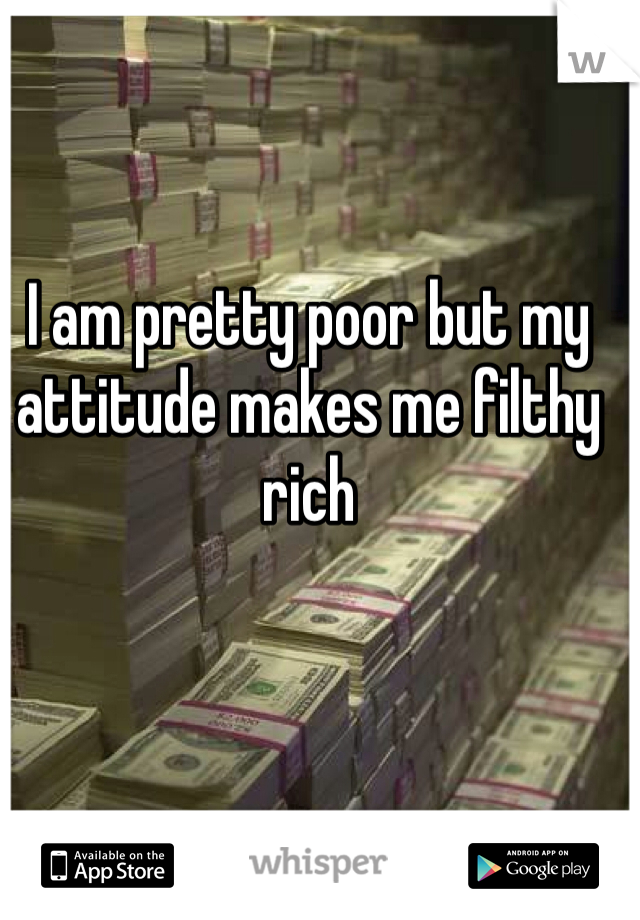 I am pretty poor but my attitude makes me filthy rich