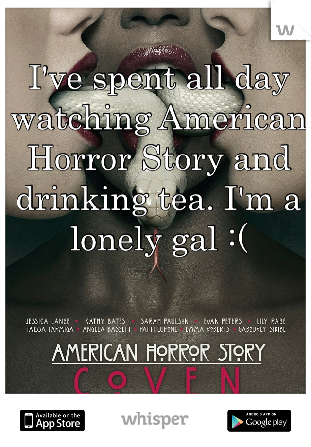 I've spent all day watching American Horror Story and drinking tea. I'm a lonely gal :(