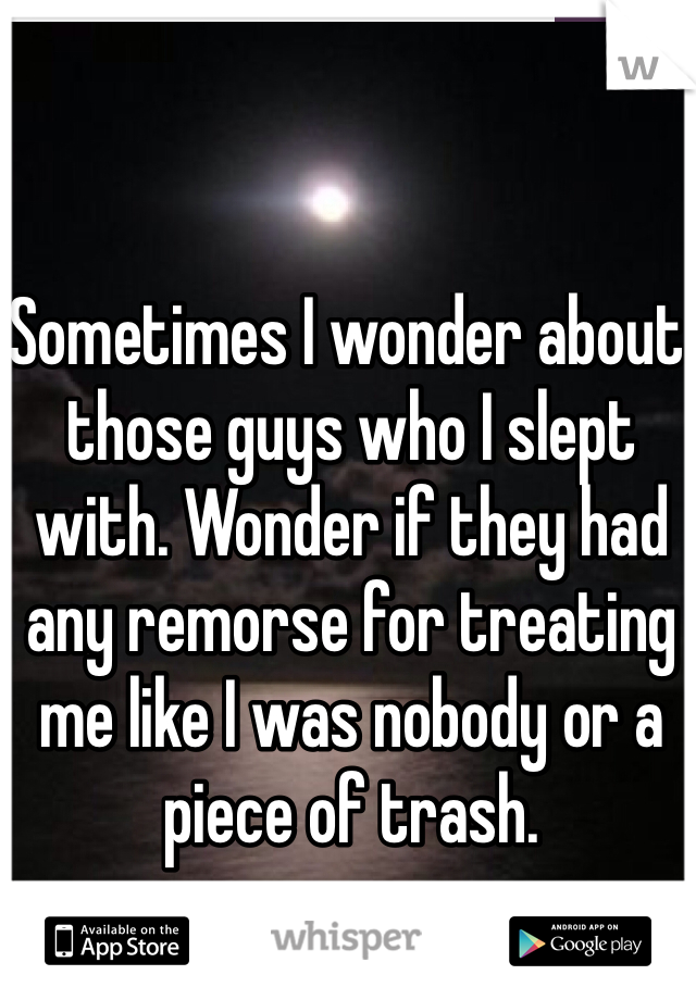 Sometimes I wonder about those guys who I slept with. Wonder if they had any remorse for treating me like I was nobody or a piece of trash.