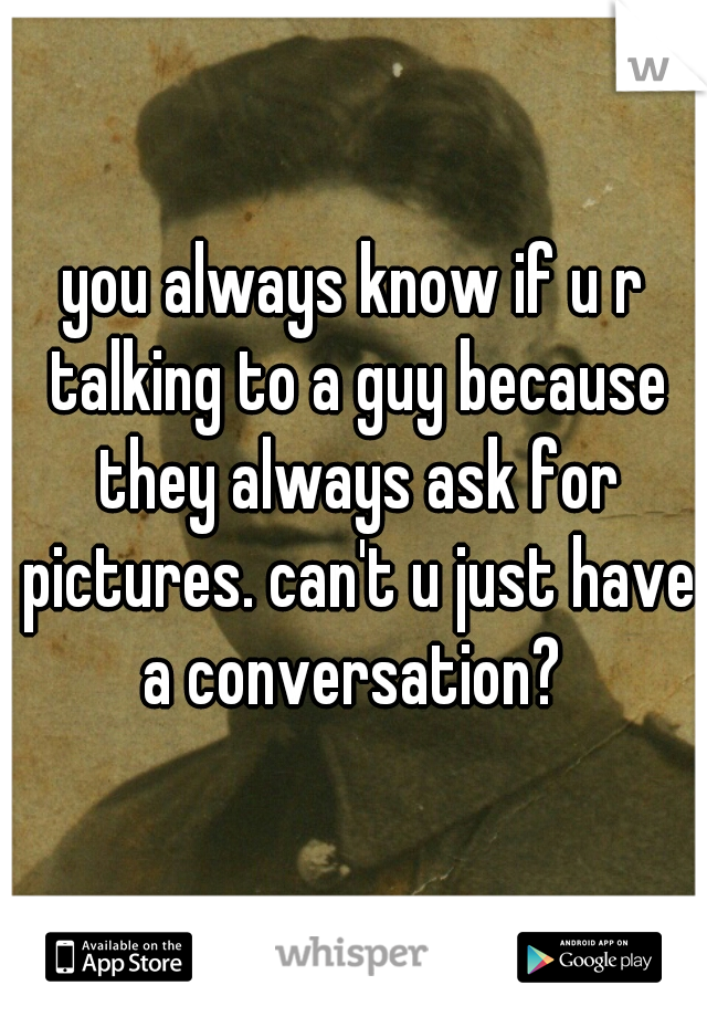 you always know if u r talking to a guy because they always ask for pictures. can't u just have a conversation?