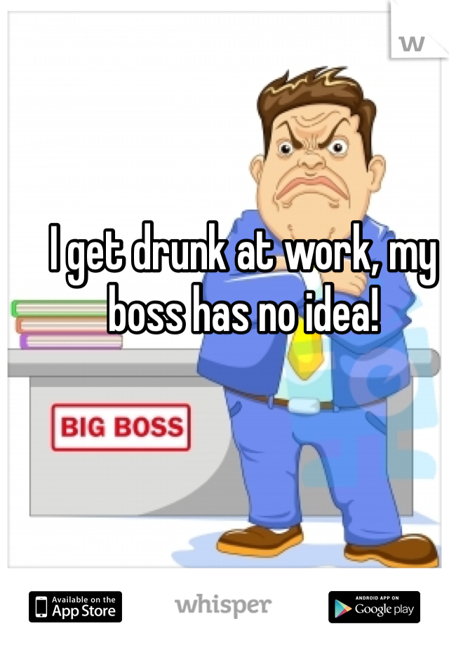 I get drunk at work, my boss has no idea!