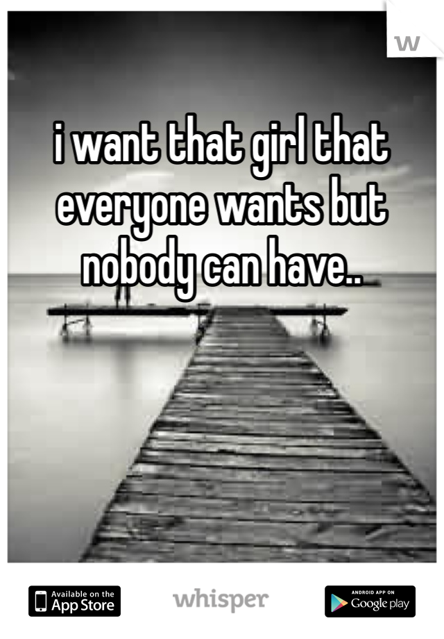 i want that girl that everyone wants but nobody can have..