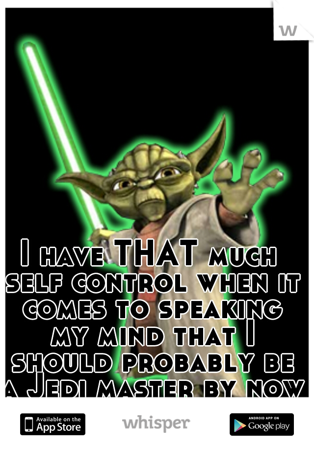 I have THAT much self control when it comes to speaking my mind that I should probably be a Jedi master by now